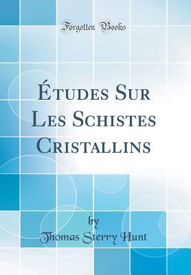 Études Sur Les Schistes Cristallins (Classic Reprint) - Hunt, Thomas Sterry