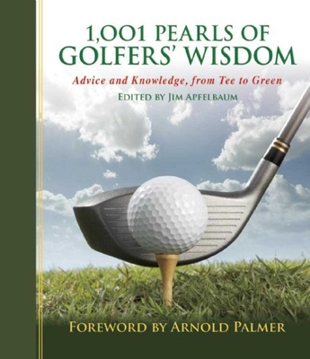 1,001 Pearls of Golfers' Wisdom: Advice and Knowledge, from Tee to Green - Apfelbaum, Jim (Editor), and Palmer, Arnold (Foreword by)