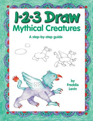 1-2-3 Draw Mythical Creatures: A Step-By-Step Guide - Levin, Freddie