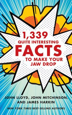 1,339 Quite Interesting Facts to Make Your Jaw Drop - Lloyd, John, PhD, and Mitchinson, John, and Harkin, James