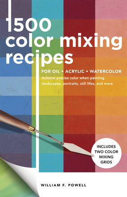 1,500 Color Mixing Recipes for Oil, Acrylic & Watercolor: Achieve Precise Color When Painting Landscapes, Portraits, Still Lifes, and More - Powell, William F