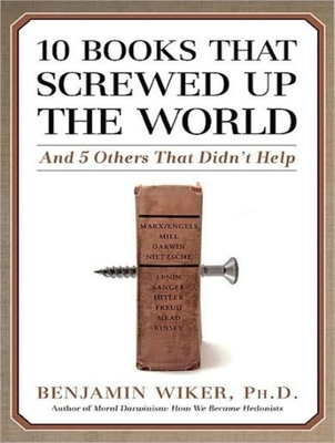 10 Books That Screwed Up the World: 295 94 - Wiker, Benjamin, Dr., PhD, and Dean, Robertson (Narrator)