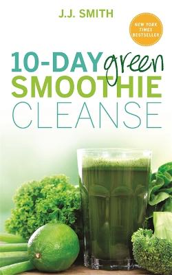 10-Day Green Smoothie Cleanse: Lose Up to 15 Pounds in 10 Days! - Smith, J. J.
