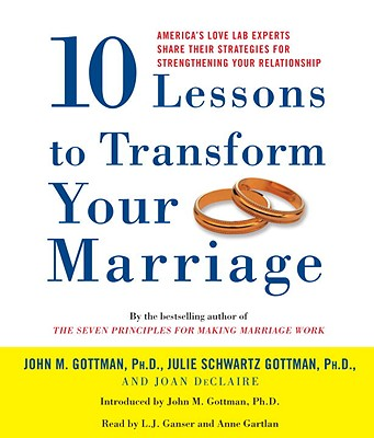 10 Lessons to Transform Your Marriage: America's Love Lab Experts Share Their Strategies for Strengthening Your Relationship - Gottman, John M, and Gottman, Julie Schwartz, and de Claire, Joan