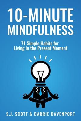 10-Minute Mindfulness: 71 Habits for Living in the Present Moment - Scott, S J, and Davenport, Barrie