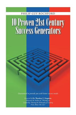 10 Proven 21st Century Success Generators: Guaranteed to Provide You with Better Success Results - Rochford, Philip Guy