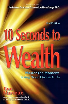 10 Seconds to Wealth: Master the Moment Using Your Divine Gifts - Marcoux, Tom, and Robbins, Mike, and Ciaramicoli, Dr Arthur P