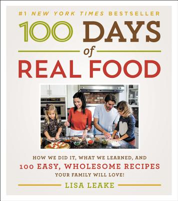 100 Days of Real Food: How We Did It, What We Learned, and 100 Easy, Wholesome Recipes Your Family Will Love - Leake, Lisa
