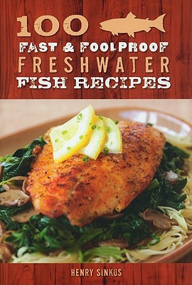 100 Fast & Foolproof Freshwater Fish Recipes - Sinkus, Henry