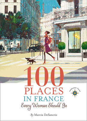 100 Places in France Every Woman Should Go - Desanctis, Marcia