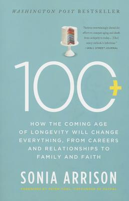 100 Plus: How the Coming Age of Longevity Will Change Everything, from Careers and Relationships to Family and Faith - Arrison, Sonia