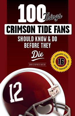 100 Things Crimson Tide Fans Should Know & Do Before They Die - Walsh, Christopher, Father
