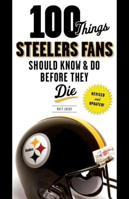 100 Things Steelers Fans Should Know & Do Before They Die - Loede, Matt