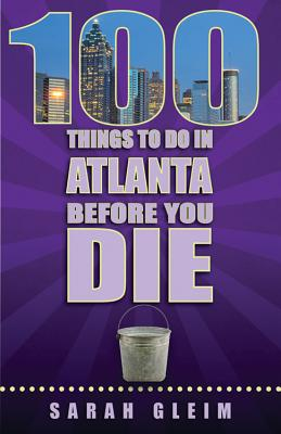 100 Things to Do in Atlanta Before You Die - Gleim, Sarah