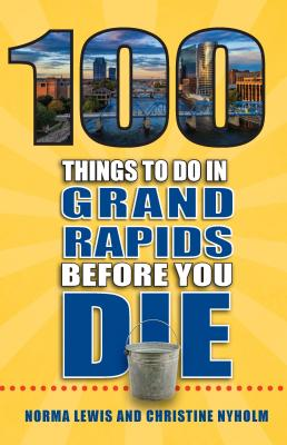 100 Things to Do in Grand Rapids Before You Die - Lewis, Norma, and Nyholm, Christine