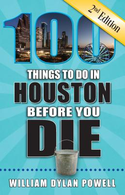 100 Things to Do in Houston Before You Die, 2nd Edition - Powell, William Dylan