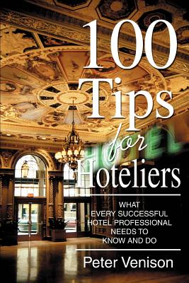100 Tips for Hoteliers: What Every Successful Hotel Professional Needs to Know and Do - Venison, Peter J