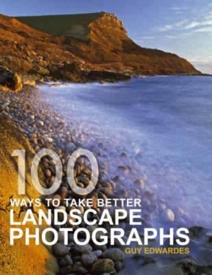 100 Ways to Take Better Landscape Photographs - Edwardes, Guy