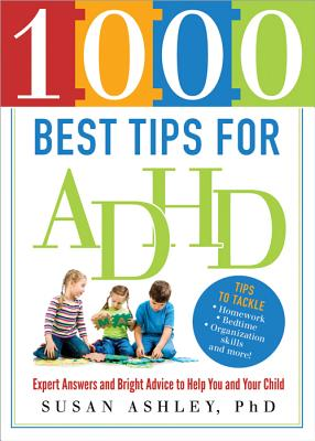 1000 Best Tips for ADHD: Expert Answers and Bright Advice to Help You and Your Child - Ashley, Susan, PhD