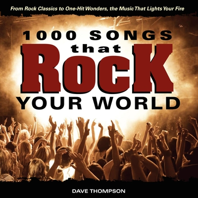 1000 Songs That Rock Your World: From Rock Classics to One-Hit Wonders, the Music That Lights Your Fire - Thompson, Dave