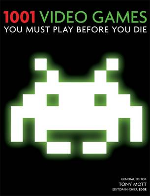 1001 Video Games You Must Play Before You Die - Cassell Illustrated, and Mott, Tony (Editor), and Tierney-Jones, Adrian (Editor)