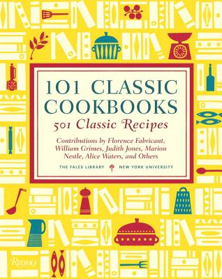 101 Classic Cookbooks: 501 Classic Recipes - The Fales Library (Editor), and Nestle, Marion (Foreword by), and Jones, Judith (Contributions by)