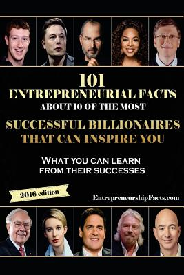 101 Entrepreneurial Facts about 10 of the Most Successful Billionaires: What You Can Learn from Their Successes - Entrepreneurship Facts
