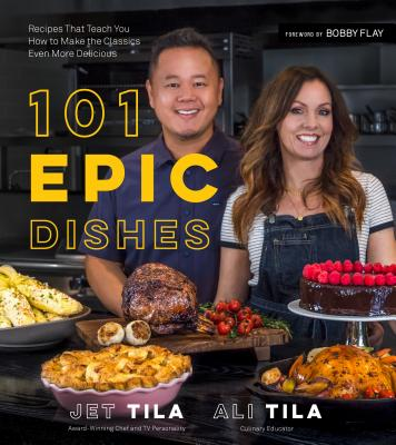 101 Epic Dishes: Recipes That Teach You How to Make the Classics Even More Delicious - Tila, Jet, and Tila, Ali