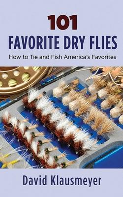 101 Favorite Dry Flies: History, Tying Tips, and Fishing Strategies - Klausmeyer, David