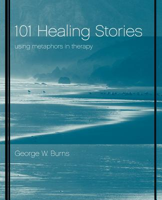 101 Healing Stories: Using Metaphors in Therapy - Burns, George W
