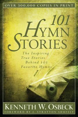 101 Hymn Stories: The Inspiring True Stories Behind 101 Favorite Hymns - Osbeck, Kenneth W, M.A.