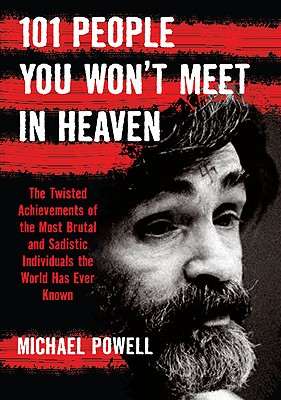 101 People You Won't Meet in Heaven: The Twisted Achievements of the Most Brutal and Sadistic Individuals the World Has Ever Known - Powell, Michael