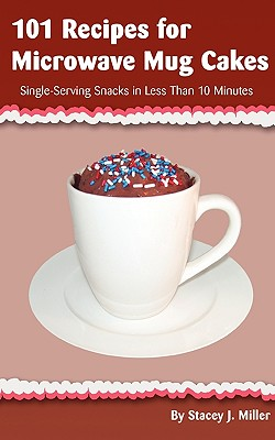 101 Recipes for Microwave Mug Cakes: Single-Serving Snacks in Less Than 10 Minutes - Miller, Stacey J