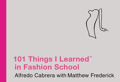 101 Things I Learned (R) in Fashion School - Cabrera, Alfredo, and Frederick, Matthew