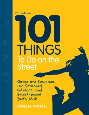 101 Things to Do on the Street: Games and Resources for Detached, Outreach and Street-Based Youth Work - Rogers, Vanessa