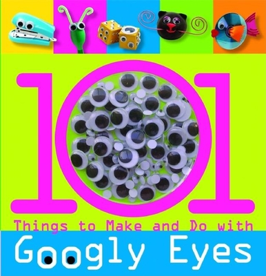 101 Things to Make and Do with Googly Eyes - Chagollan, Samantha