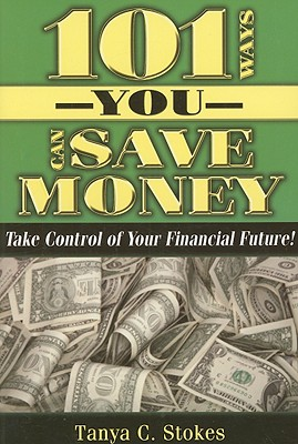 101 Ways You Can Save Money: Take Control of Your Financial Future - Stokes, Tanya C