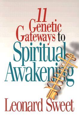 11 Genetic Gateways to Spiritual Awakening - Sweet, Leonard, Dr., Ph.D.