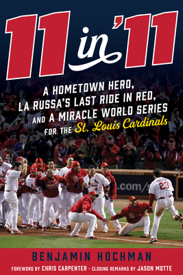 11 in '11: A Hometown Hero, La Russa's Last Ride in Red, and a Miracle World Series for the St. Louis Cardinals - Hochman, Benjamin, and Carpenter, Chris (Foreword by), and Motte, Jason (Afterword by)