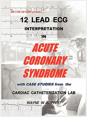 12 Lead ECG Interpretation in Acute Coronary Syndrome with Case Studies from the Cardiac Catheterization Lab - Ruppert, Wayne W (Editor), and Coto, MD Humberto (Contributions by), and Glover, MD Matthew U (Contributions by)