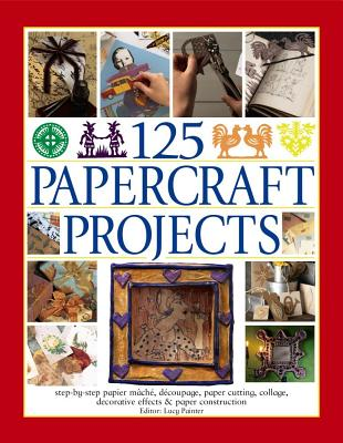 125 Papercraft Projects: Step-by-Step Papier-Mache, Decoupage, Paper Cutting, Collage, Decorative Effects & Paper Construction - Painter, Lucy