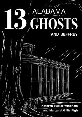 13 Alabama Ghosts and Jeffrey - Windham, Kathryn Tucker, and Figh, Margaret Gillis, and Hilley, Dilcy Windham (Foreword by)