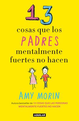 13 Cosas Que Los Padres Mentalmente Fuertes No Hacen / 13 Things Mentally Strong Parents Don't Do - Morin, Amy