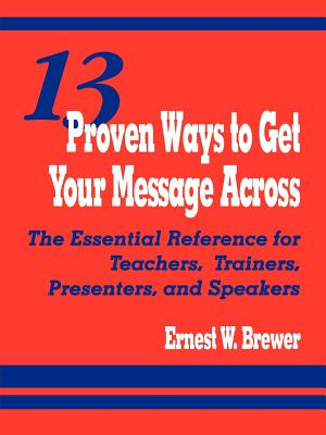 13 Proven Ways to Get Your Message Across: The Essential Reference for Teachers, Trainers, Presenters, and Speakers - Brewer, Ernest W, Dr.