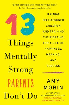 13 Things Mentally Strong Parents Don't Do: Raising Self-Assured Children and Training Their Brains for a Life of Happiness, Meaning, and Success - Morin, Amy
