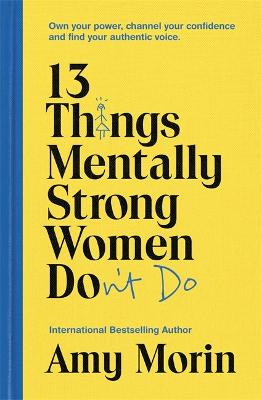 13 Things Mentally Strong Women Don't Do: Own Your Power, Channel Your Confidence, and Find Your Authentic Voice - Morin, Amy