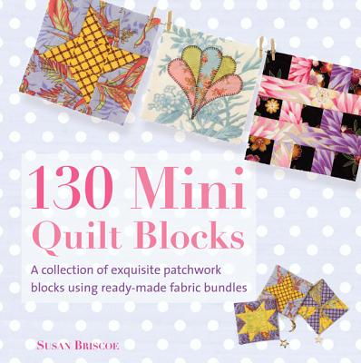 130 Mini Quilt Blocks: A Collection of Exquisite Patchwork Blocks Using Ready-Made Fabric Bundles - Briscoe, Susan