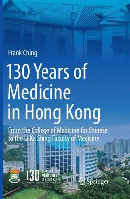 130 Years of Medicine in Hong Kong: From the College of Medicine for Chinese to the Li Ka Shing Faculty of Medicine - Ching, Frank