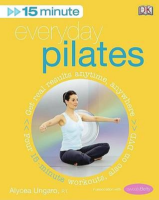 15-Minute Everyday Pilates: Get Real Results Anytime, Anywhere Four 15-minute workouts, also on DVD - Ungaro, Alycea