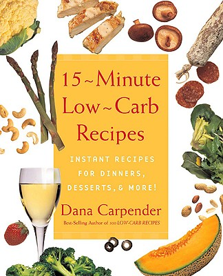 15-Minute Low-Carb Recipes: Instant Recipes for Dinners, Desserts, and More! - Carpender, Dana